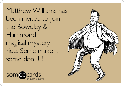 Matthew Williams has been invited to join the Bowdley & Hammond magical mystery ride. Some make it some don't!!!!