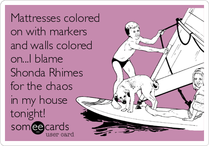 Mattresses colored on with markers and walls colored on...I blame Shonda Rhimes for the chaos in my house tonight!