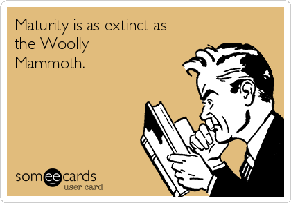 Maturity is as extinct as the Woolly Mammoth.