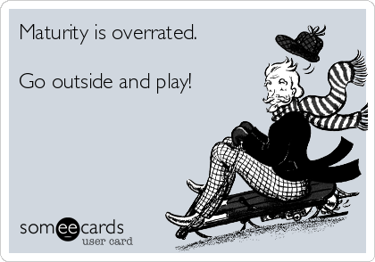 Maturity is overrated.   Go outside and play!
