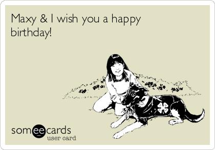Maxy & I wish you a happy birthday!