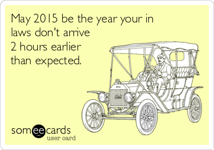 May 2015 be the year your in laws don't arrive 2 hours earlier than expected.
