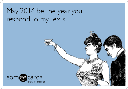 May 2016 be the year you respond to my texts