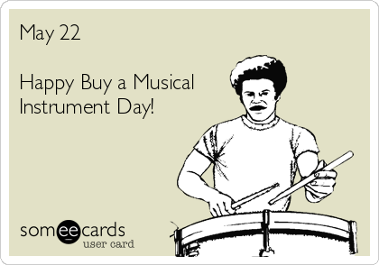 May 22  Happy Buy a Musical Instrument Day!