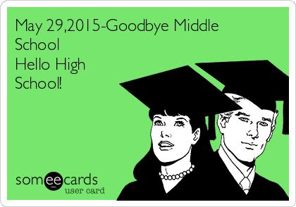 May 29,2015-Goodbye Middle School Hello High School!