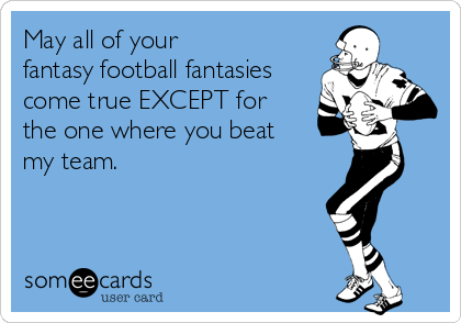 May all of your  fantasy football fantasies come true EXCEPT for  the one where you beat  my team.