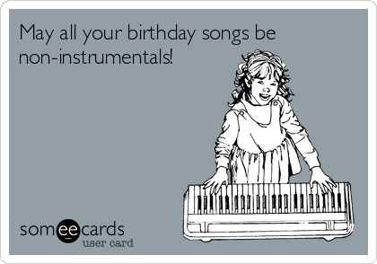 May all your birthday songs be non-instrumentals!