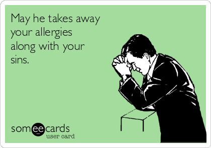 May he takes away your allergies along with your sins.