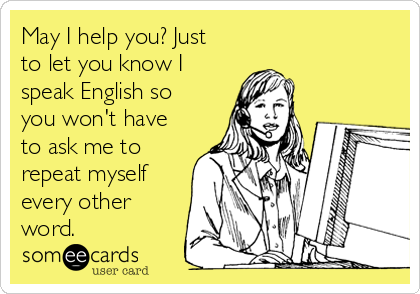 May I help you? Just to let you know I speak English so you won't have to ask me to repeat myself every other word.