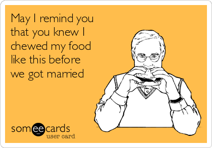 May I remind you that you knew I chewed my food  like this before we got married