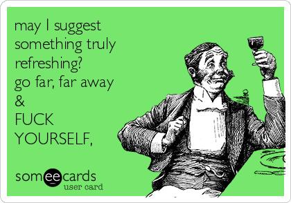 may I suggest something truly refreshing? go far, far away & FUCK YOURSELF,