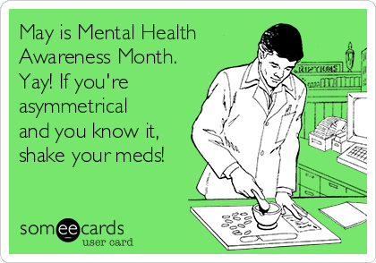 May is Mental Health  Awareness Month. Yay! If you're asymmetrical and you know it, shake your meds!