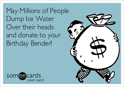 May Millions of People Dump Ice Water Over their heads and donate to your Birthday Bender!