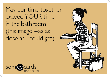 May our time together exceed YOUR time in the bathroom (this image was as close as I could get).