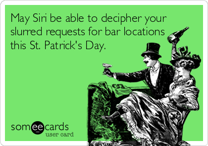 May Siri be able to decipher your slurred requests for bar locations this St. Patrick's Day.
