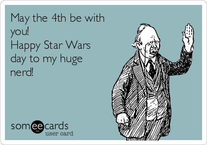 May the 4th be with you! Happy Star Wars day to my huge nerd!