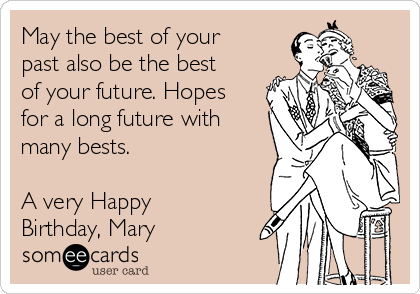 May the best of your past also be the best of your future. Hopes for a long future with many bests.  A very Happy Birthday, Mary