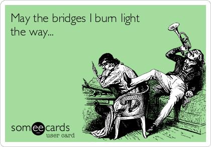 May the bridges I burn light the way...