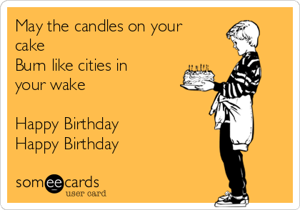 May the candles on your cake Burn like cities in your wake  Happy Birthday Happy Birthday