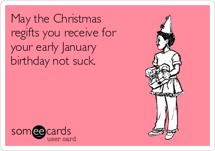 May The Christmas Regifts You Receive For Your Early January Birthday Not Suck