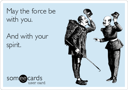 May the force be with you.   And with your spirit.