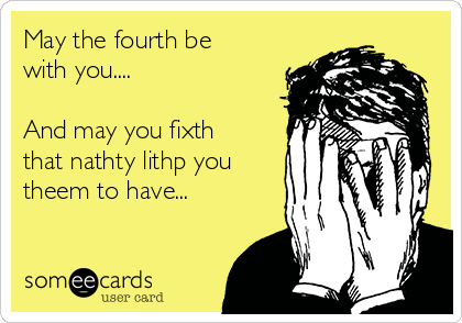 May the fourth be with you....  And may you fixth that nathty lithp you theem to have...