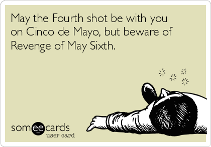 May the Fourth shot be with you on Cinco de Mayo, but beware of Revenge of May Sixth.
