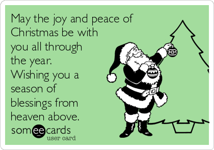 May the joy and peace of Christmas be with you all through the year ...