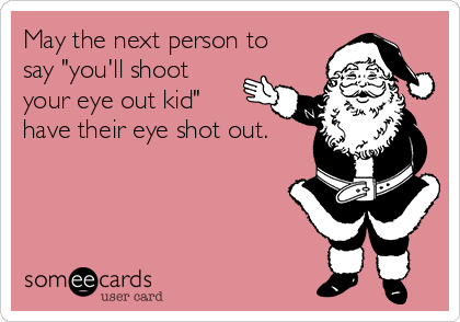 "May the next person to say ""you'll shoot your eye out kid"" have their eye shot out."
