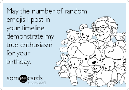 May the number of random emojis I post in your timeline demonstrate my true enthusiasm for your birthday.