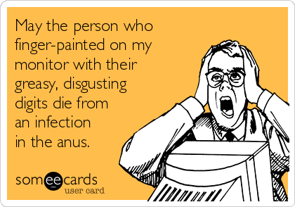 May the person who finger-painted on my monitor with their greasy, disgusting digits die from an infection in the anus.