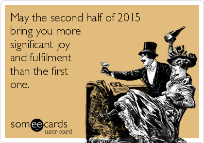 May the second half of 2015 bring you more significant joy and fulfilment than the first one.
