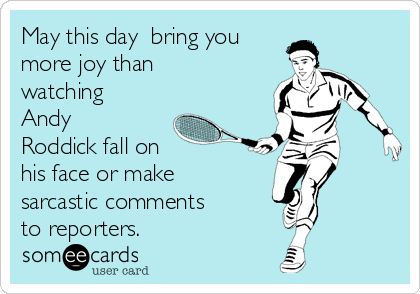 May this day  bring you more joy than watching Andy Roddick fall on  his face or make sarcastic comments  to reporters.
