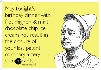 May tonight's birthday dinner with filet mignon & mint chocolate chip ice cream not result in the closure of your last patent coronary artery