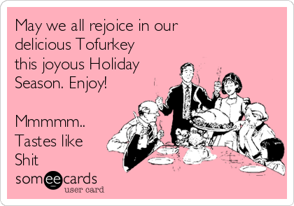 May we all rejoice in our delicious Tofurkey this joyous Holiday Season. Enjoy!  Mmmmm.. Tastes like Shit