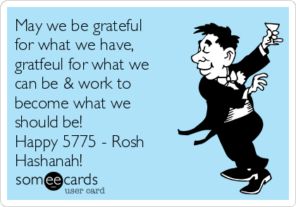 May we be grateful for what we have, gratfeul for what we can be & work to become what we should be! Happy 5775 - Rosh Hashanah!
