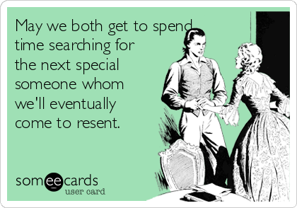 May we both get to spend time searching for the next special someone whom we'll eventually come to resent.