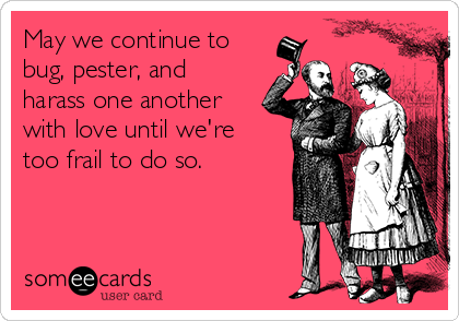 May we continue to bug, pester, and harass one another with love until we're too frail to do so.