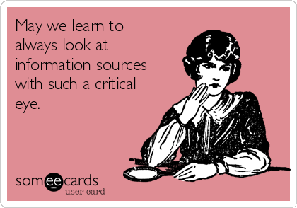 May we learn to always look at information sources with such a critical eye.