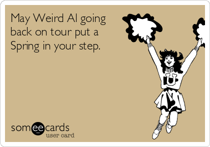 May Weird Al going back on tour put a Spring in your step.