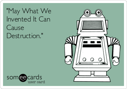 """""""May What We Invented It Can Cause Destruction."""""""