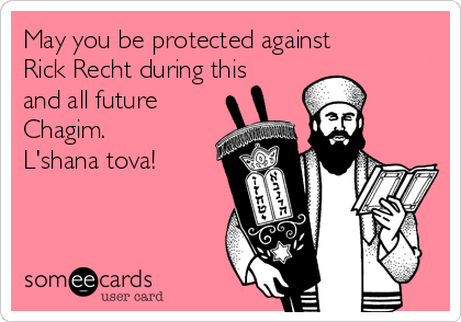 May you be protected against Rick Recht during this and all future Chagim. L'shana tova!