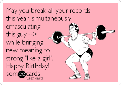 """May you break all your records this year, simultaneously emasculating this guy --> while bringing new meaning to strong """"like a girl"""". Happy Birthday!"""