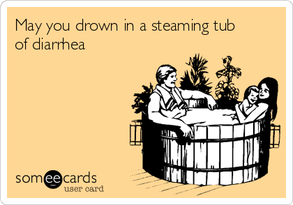 May you drown in a steaming tub of diarrhea