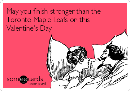 May you finish stronger than the Toronto Maple Leafs on this Valentine's Day