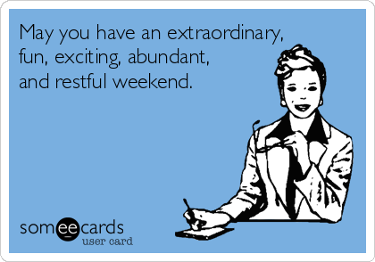 May you have an extraordinary, fun, exciting, abundant, and restful weekend.