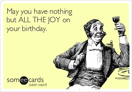 May you have nothing but ALL THE JOY on your birthday.