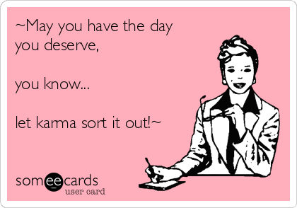 ~May you have the day you deserve,   you know...  let karma sort it out!~