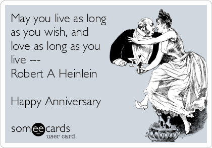 May you live as long as you wish, and love as long as you live --- Robert A Heinlein  Happy Anniversary