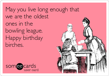 May you live long enough that we are the oldest ones in the bowling league.  Happy birthday birches.
